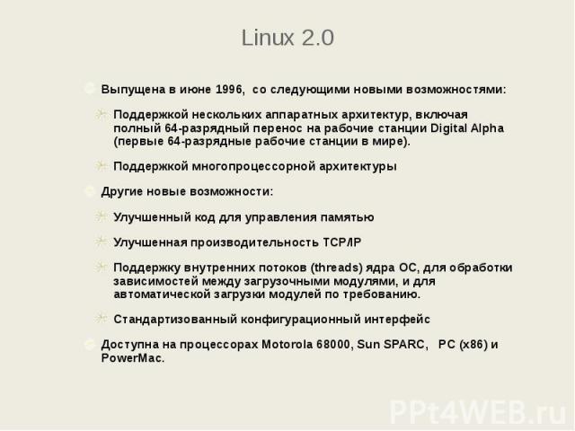 Linux 2.0 Выпущена в июне 1996, со следующими новыми возможностями: Поддержкой нескольких аппаратных архитектур, включая полный 64-разрядный перенос на рабочие станции Digital Alpha (первые 64-разрядные рабочие станции в мире). Поддержкой многопроце…
