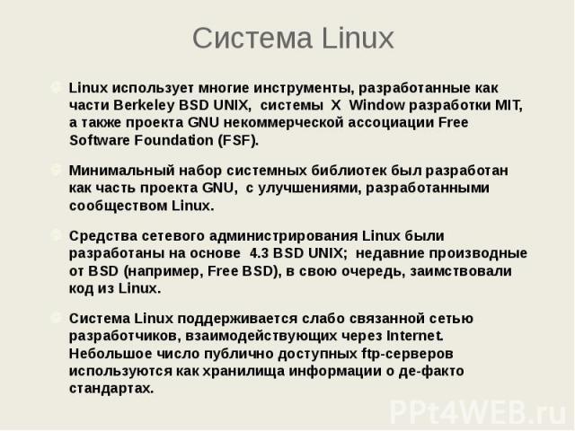 Система Linux Linux использует многие инструменты, разработанные как части Berkeley BSD UNIX, системы X Window разработки MIT, а также проекта GNU некоммерческой ассоциации Free Software Foundation (FSF). Минимальный набор системных библиотек был ра…
