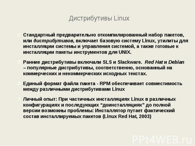 Дистрибутивы Linux Стандартный предварительно откомпилированный набор пакетов, или дистрибутивов, включает базовую систему Linux, утилиты для инсталляции системы и управления системой, а также готовые к инсталляции пакеты инструментов для UNIX. Ранн…