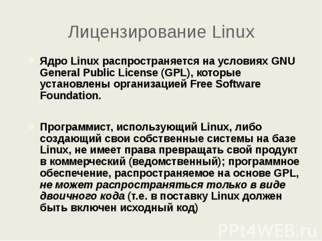 Лицензирование Linux Ядро Linux распространяется на условиях GNU General Public License (GPL), которые установлены организацией Free Software Foundation. Программист, использующий Linux, либо создающий свои собственные системы на базе Linux, не имее…