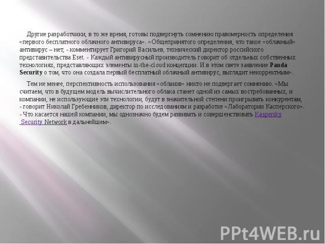 Другие разработчики, в то же время, готовы подвергнуть сомнению правомерность определения «первого бесплатного облачного антивируса». «Общепринятого определения, что такое «облачный» антивирус – нет, - комментирует Григорий Васильев, технический дир…