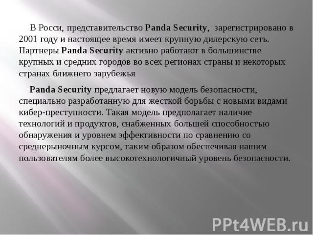 В Росси, представительство Panda Security, зарегистрировано в 2001 году и настоящее время имеет крупную дилерскую сеть. Партнеры Panda Security активно работают в большинстве крупных и средних городов во всех регионах страны и некоторых страна…
