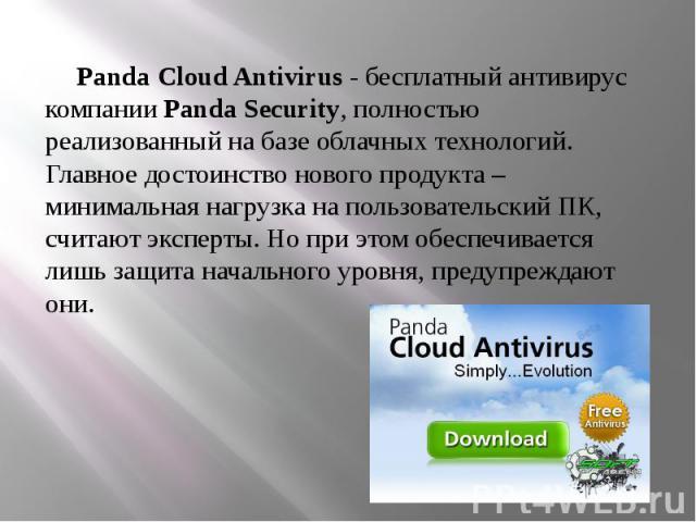 Panda Cloud Antivirus - бесплатный антивирус компании Panda Security, полностью реализованный на базе облачных технологий. Главное достоинство нового продукта – минимальная нагрузка на пользовательский ПК, считают эксперты. Но при этом обеспечиваетс…