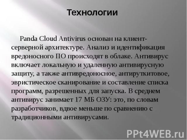 Технологии Panda Cloud Antivirus основан на клиент-серверной архитектуре. Анализ и идентификация вредоносного ПО происходят в облаке. Антивирус включает локальную и удаленную антивирусную защиту, а также антивредоносное, антируткитовое, эвристическо…