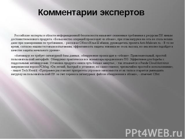 Комментарии экспертов Российские эксперты в области информационной безопасности называют сниженные требования к ресурсам ПК явным достоинством нового продукта. «Большинство операций происходят «в облаке», при этом нагрузка на сеть не столь велика да…