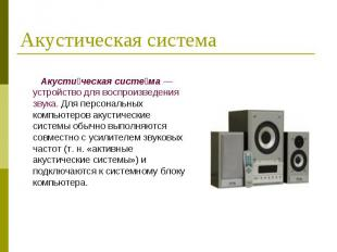 Акусти ческая систе ма — устройство для воспроизведения звука. Для персональных