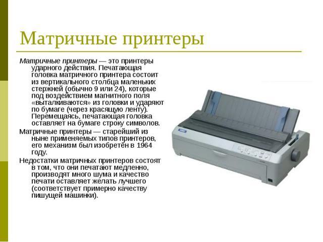 Матричные принтеры — это принтеры ударного действия. Печатающая головка матричного принтера состоит из вертикального столбца маленьких стержней (обычно 9 или 24), которые под воздействием магнитного поля «выталкиваются» из головки и ударяют по бумаг…