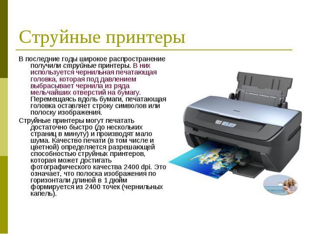 В последние годы широкое распространение получили струйные принтеры. В них используется чернильная печатающая головка, которая под давлением выбрасывает чернила из ряда мельчайших отверстий на бумагу. Перемещаясь вдоль бумаги, печатающая головка ост…