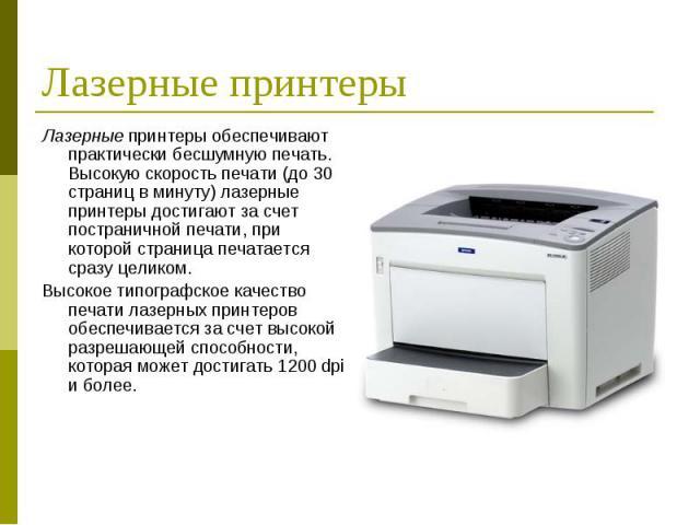 Лазерные принтеры обеспечивают практически бесшумную печать. Высокую скорость печати (до 30 страниц в минуту) лазерные принтеры достигают за счет постраничной печати, при которой страница печатается сразу целиком. Лазерные принтеры обеспечивают прак…