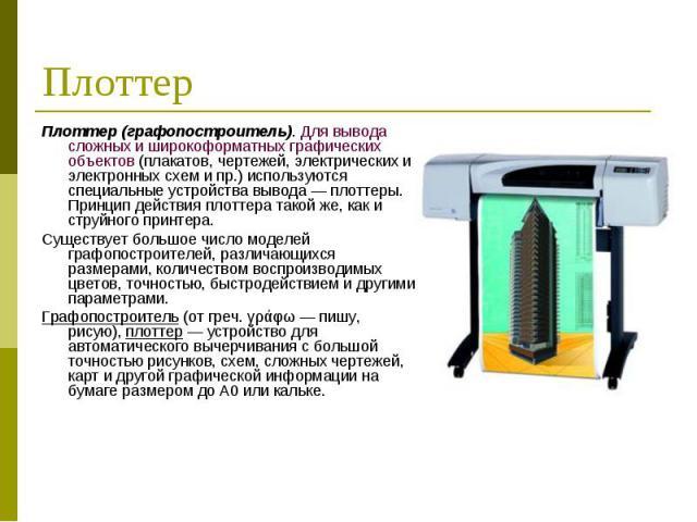 Плоттер (графопостроитель). Для вывода сложных и широкоформатных графических объектов (плакатов, чертежей, электрических и электронных схем и пр.) используются специальные устройства вывода — плоттеры. Принцип действия плоттера такой же, как и струй…