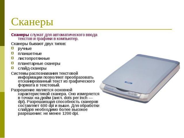 Сканеры служат для автоматического ввода текстов и графики в компьютер. Сканеры служат для автоматического ввода текстов и графики в компьютер. Сканеры бывают двух типов: ручные планшетные листопротяжные планетарные сканеры слайд-сканеры Системы рас…