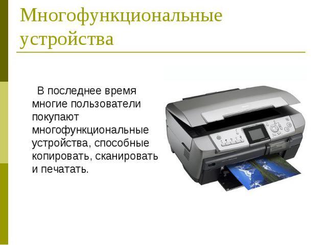 В последнее время многие пользователи покупают многофункциональные устройства, способные копировать, сканировать и печатать. В последнее время многие пользователи покупают многофункциональные устройства, способные копировать, сканировать и печатать.