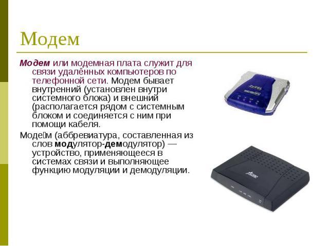 Модем или модемная плата служит для связи удалённых компьютеров по телефонной сети. Модем бывает внутренний (установлен внутри системного блока) и внешний (располагается рядом с системным блоком и соединяется с ним при помощи кабеля. Модем или модем…