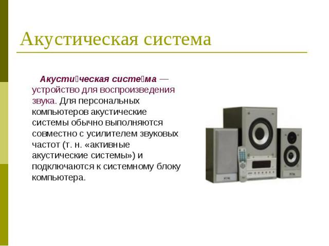 Акусти ческая систе ма — устройство для воспроизведения звука. Для персональных компьютеров акустические системы обычно выполняются совместно с усилителем звуковых частот (т. н. «активные акустические системы») и подключаются к системному блоку комп…