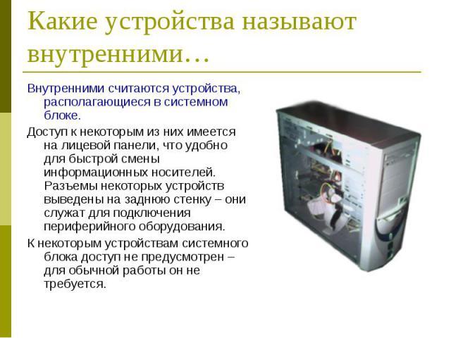Внутренними считаются устройства, располагающиеся в системном блоке. Внутренними считаются устройства, располагающиеся в системном блоке. Доступ к некоторым из них имеется на лицевой панели, что удобно для быстрой смены информационных носителей. Раз…
