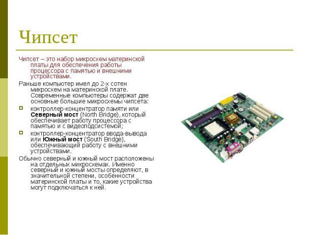 Чипсет – это набор микросхем материнской платы для обеспечения работы процессора с памятью и внешними устройствами. Чипсет – это набор микросхем материнской платы для обеспечения работы процессора с памятью и внешними устройствами. Раньше компьютер …