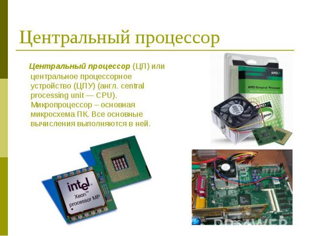 Центральный процессор (ЦП) или центральное процессорное устройство (ЦПУ) (англ. central processing unit — CPU). Микропроцессор – основная микросхема ПК. Все основные вычисления выполняются в ней. Центральный процессор (ЦП) или центральное процессорн…