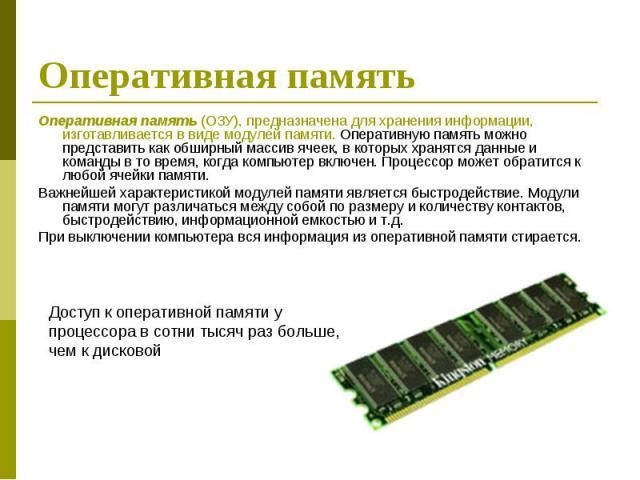 Оперативная память (ОЗУ), предназначена для хранения информации, изготавливается в виде модулей памяти. Оперативную память можно представить как обширный массив ячеек, в которых хранятся данные и команды в то время, когда компьютер включен. Процессо…