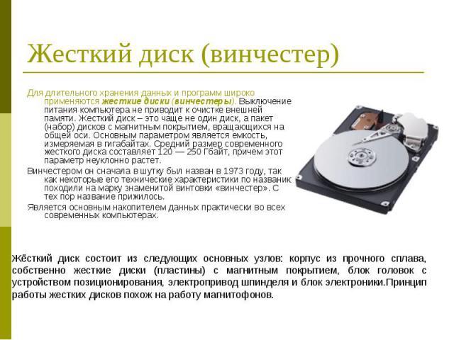 Для длительного хранения данных и программ широко применяются жесткие диски (винчестеры). Выключение питания компьютера не приводит к очистке внешней памяти. Жесткий диск – это чаще не один диск, а пакет (набор) дисков с магнитным покрытием, вращающ…