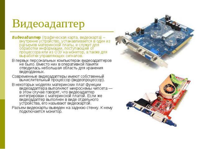 Видеоадаптер (графическая карта, видеокарта) – внутренне устройство, устанавливается в один из разъемов материнской платы, и служит для обработки информации, поступающей от процессора или из ОЗУ на монитор, а также для выработки управляющих сигналов…