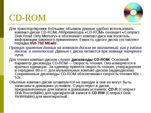 Для транспортировки бо льших объемов данных удобно использовать компакт-диски CD-ROM. Аббревиатура «CD-ROM» означает «Compact Disk Read Only Memory» и обозначает компакт-диск как носитель информации широкого применения. Емкость одного диска составля…