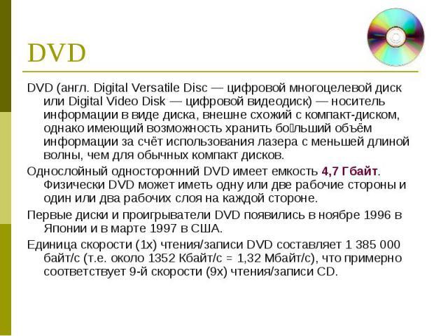 DVD (англ. Digital Versatile Disc — цифровой многоцелевой диск или Digital Video Disk — цифровой видеодиск) — носитель информации в виде диска, внешне схожий с компакт-диском, однако имеющий возможность хранить бо льший объём информации за счёт испо…