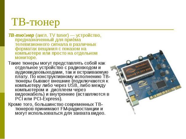 ТВ-тю нер (англ. TV tuner) — устройство, предназначенный для приёма телевизионного сигнала в различных форматах вещания с показом на компьютере или просто на отдельном мониторе. ТВ-тю нер (англ. TV tuner) — устройство, предназначенный для приёма тел…