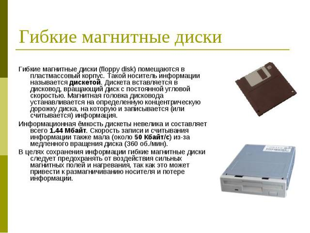 Гибкие магнитные диски (floppy disk) помещаются в пластмассовый корпус. Такой носитель информации называется дискетой. Дискета вставляется в дисковод, вращающий диск с постоянной угловой скоростью. Магнитная головка дисковода устанавливается на опре…