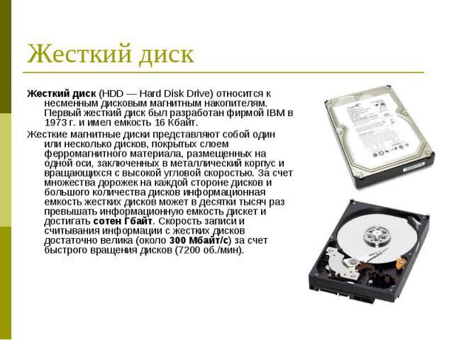 Жесткий диск (HDD — Hard Disk Drive) относится к несменным дисковым магнитным накопителям. Первый жесткий диск был разработан фирмой IBM в 1973 г. и имел емкость 16 Кбайт. Жесткий диск (HDD — Hard Disk Drive) относится к несменным дисковым магнитным…