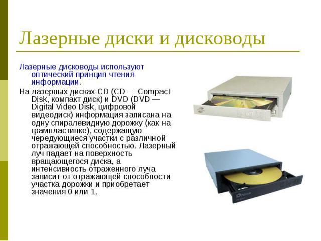 Лазерные дисководы используют оптический принцип чтения информации. Лазерные дисководы используют оптический принцип чтения информации. На лазерных дисках CD (CD — Compact Disk, компакт диск) и DVD (DVD — Digital Video Disk, цифровой видеодиск) инфо…