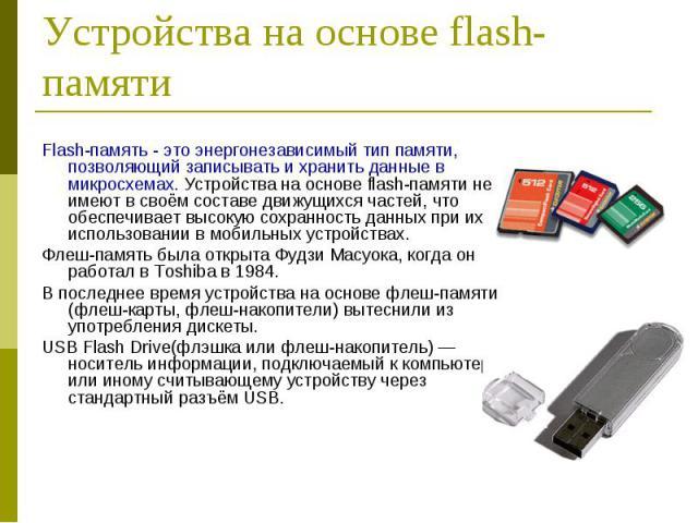 Flash-память - это энергонезависимый тип памяти, позволяющий записывать и хранить данные в микросхемах. Устройства на основе flash-памяти не имеют в своём составе движущихся частей, что обеспечивает высокую сохранность данных при их использовании в …