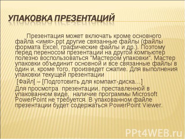 """Презентация может включать кроме основного файла <имя>.ppt другие связанные файлы (файлы формата Excel, графические файлы и др.). Поэтому перед переносом презентации на другой компьютер полезно воспользоваться """"Мастером упаковки"""". Ма…"""