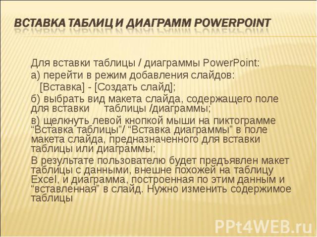 Для вставки таблицы / диаграммы PowerPoint: Для вставки таблицы / диаграммы PowerPoint: а) перейти в режим добавления слайдов: [Вставка] - [Создать слайд]; б) выбрать вид макета слайда, содержащего поле для вставки таблицы /диаграммы; в) щелкнуть ле…