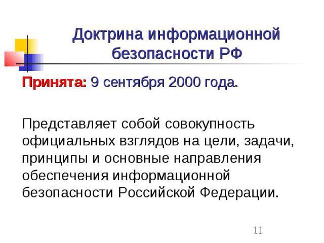 Доктрина информационной безопасности РФ Принята: 9 сентября 2000 года. Представляет собой совокупность официальных взглядов на цели, задачи, принципы и основные направления обеспечения информационной безопасности Российской Федерации.