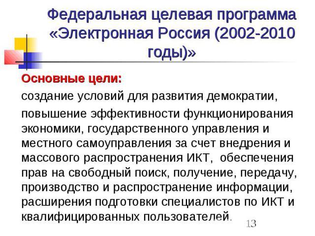 Федеральная целевая программа «Электронная Россия (2002-2010 годы)» Основные цели: создание условий для развития демократии, повышение эффективности функционирования экономики, государственного управления и местного самоуправления за счет внедрения …