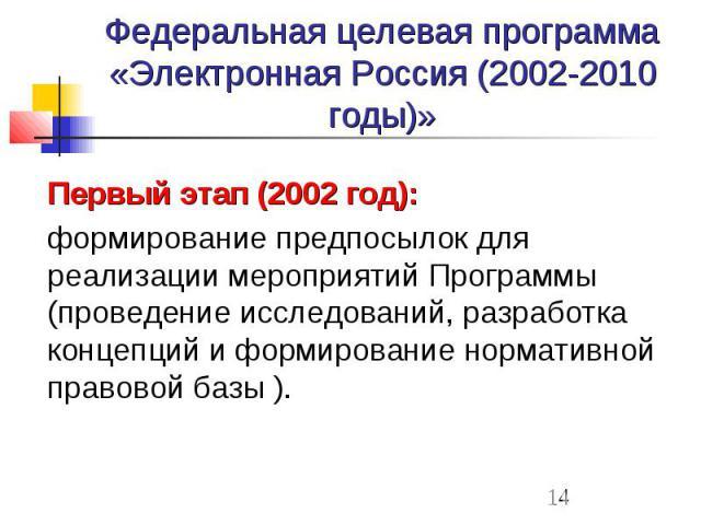 Федеральная целевая программа «Электронная Россия (2002-2010 годы)» Первый этап (2002 год): формирование предпосылок для реализации мероприятий Программы (проведение исследований, разработка концепций и формирование нормативной правовой базы ).