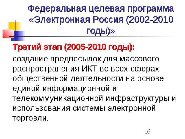 Федеральная целевая программа «Электронная Россия (2002-2010 годы)» Третий этап (2005-2010 годы): создание предпосылок для массового распространения ИКТ во всех сферах общественной деятельности на основе единой информационной и телекоммуникационной …