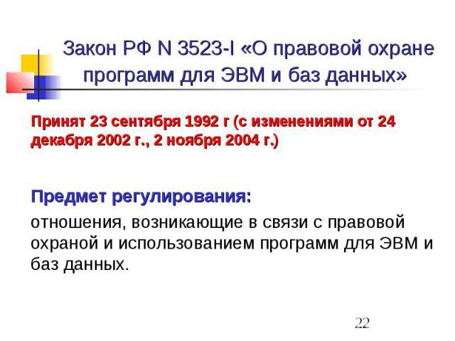 Закон РФ N 3523-I «О правовой охране программ для ЭВМ и баз данных» Принят 23 сентября 1992 г (с изменениями от 24 декабря 2002 г., 2 ноября 2004 г.) Предмет регулирования: отношения, возникающие в связи с правовой охраной и использованием программ …
