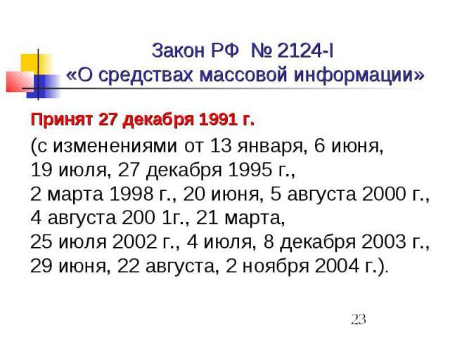 Закон РФ № 2124-I «О средствах массовой информации» Принят 27 декабря 1991 г. (с изменениями от 13 января, 6 июня, 19 июля, 27 декабря 1995 г., 2 марта 1998 г., 20 июня, 5 августа 2000 г., 4 августа 200 1г., 21 марта, 25 июля 2002 г., 4 июля, 8 дека…
