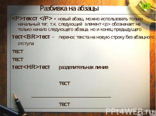 Разбивка на абзацы <P>текст </P> - новый абзац, можно использовать т