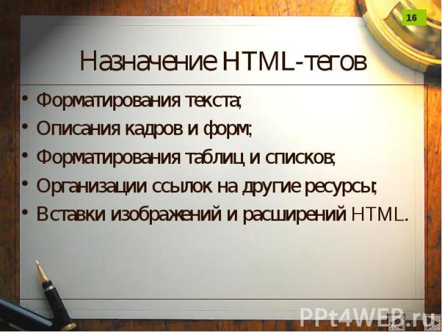 Назначение HTML-тегов Форматирования текста; Описания кадров и форм; Форматирования таблиц и списков; Организации ссылок на другие ресурсы; Вставки изображений и расширений HTML.