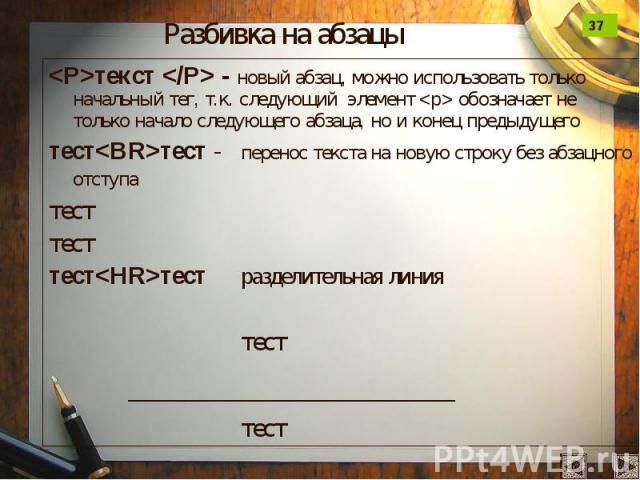Разбивка на абзацы <P>текст </P> - новый абзац, можно использовать только начальный тег, т.к. следующий элемент <p> обозначает не только начало следующего абзаца, но и конец предыдущего тест<BR>тест - перенос текста на новую …