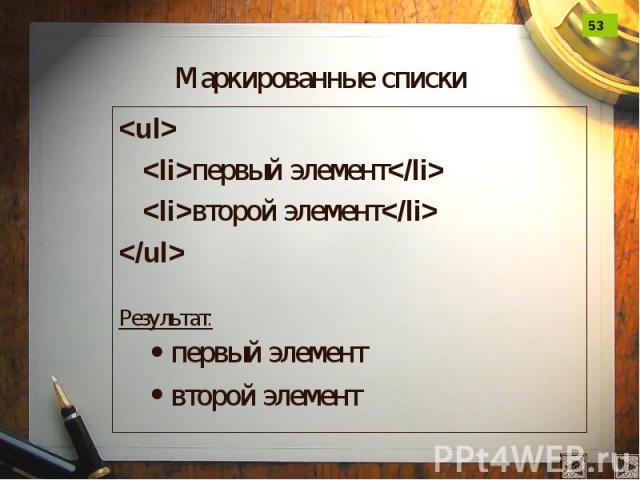 Маркированные списки <ul> <li>первый элемент</li> <li>второй элемент</li> </ul> Результат: первый элемент второй элемент