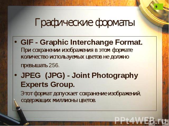 Графические форматы GIF - Graphic Interchange Format. При сохранении изображения в этом формате количество используемых цветов не должно превышать 256. JPEG (JPG) - Joint Photography Experts Group. Этот формат допускает сохранение изображений, содер…