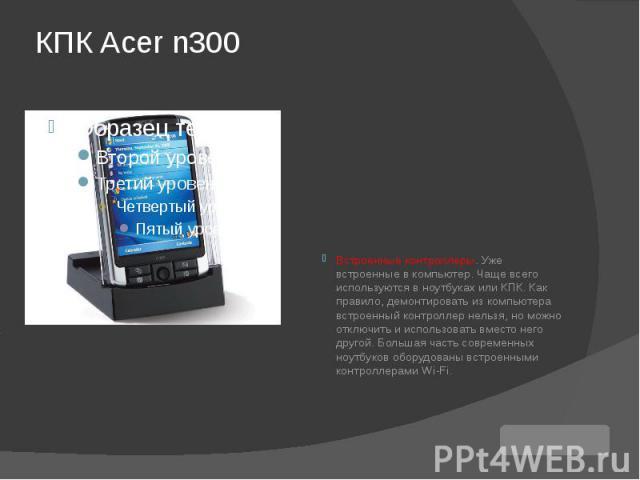 КПК Acer n300 Встроенные контроллеры. Уже встроенные в компьютер. Чаще всего используются в ноутбуках или КПК. Как правило, демонтировать из компьютера встроенный контроллер нельзя, но можно отключить и использовать вместо него другой. Большая часть…