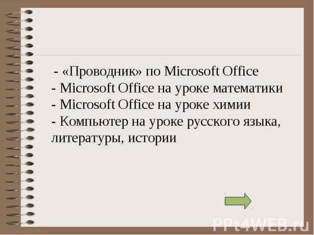 - «Проводник» по Microsoft Office - Microsoft Office на уроке математики - Microsoft Office на уроке химии - Компьютер на уроке русского языка, литературы, истории - «Проводник» по Microsoft Office - Microsoft Office на уроке математики - Microsoft …