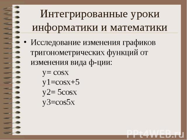 Исследование изменения графиков тригонометрических функций от изменения вида ф-ции: y= cosx y1=cosx+5 y2= 5cosx y3=cos5x Исследование изменения графиков тригонометрических функций от изменения вида ф-ции: y= cosx y1=cosx+5 y2= 5cosx y3=cos5x