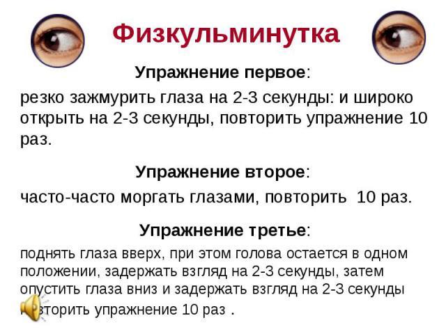 Упражнение первое: Упражнение первое: резко зажмурить глаза на 2-3 секунды: и широко открыть на 2-3 секунды, повторить упражнение 10 раз. Упражнение второе: часто-часто моргать глазами, повторить 10 раз. Упражнение третье: поднять глаза вверх, при э…