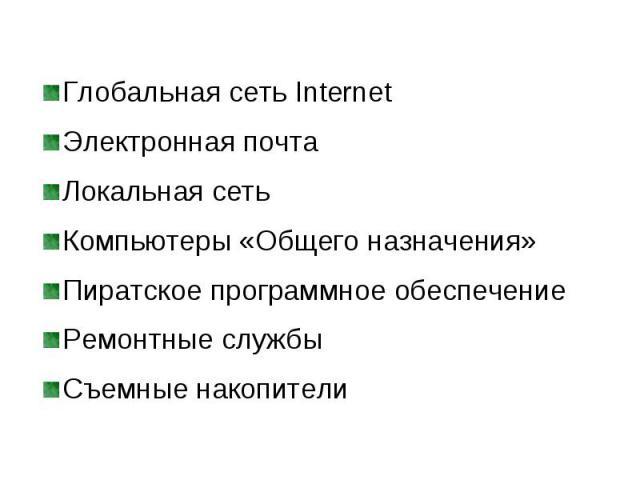 Глобальная сеть Internet Глобальная сеть Internet Электронная почта Локальная сеть Компьютеры «Общего назначения» Пиратское программное обеспечение Ремонтные службы Съемные накопители