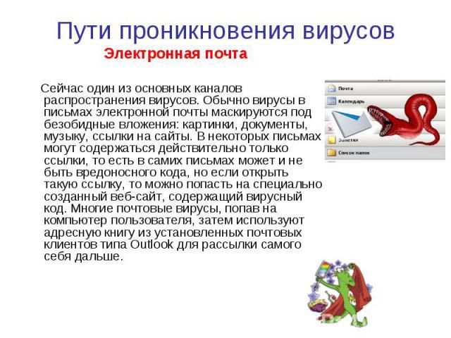 Пути проникновения вирусов Электронная почта Сейчас один из основных каналов распространения вирусов. Обычно вирусы в письмах электронной почты маскируются под безобидные вложения: картинки, документы, музыку, ссылки на сайты. В некоторых письмах мо…